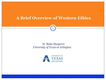 A Brief Overview of Western Ethics M. Blake Hargrove University of Texas at Arlington 1.