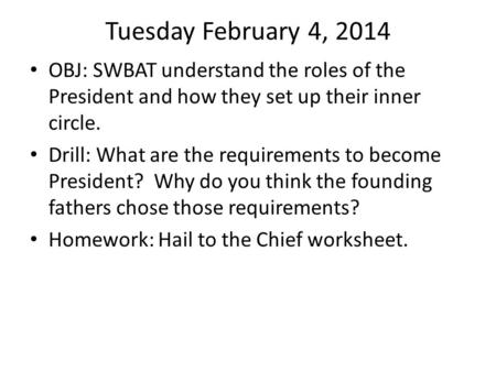 Tuesday February 4, 2014 OBJ: SWBAT understand the roles of the President and how they set up their inner circle. Drill: What are the requirements to become.