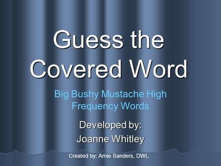 Guess the Covered Word Developed by: Joanne Whitley Big Bushy Mustache High Frequency Words Created by: Amie Sanders, DWL.