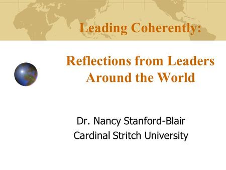 Leading Coherently: Reflections from Leaders Around the World Dr. Nancy Stanford-Blair Cardinal Stritch University.