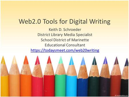 Web2.0 Tools for Digital Writing Keith D. Schroeder District Library Media Specialist School District of Marinette Educational Consultant https://todaysmeet.com/web20writing.