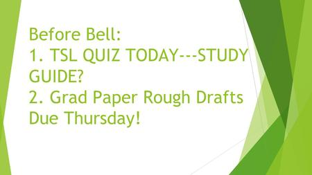 Before Bell: 1. TSL QUIZ TODAY---STUDY GUIDE? 2. Grad Paper Rough Drafts Due Thursday!