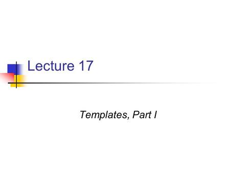 Lecture 17 Templates, Part I. What is a Template? In short, it's a way to define generic functionality on parameters without needing to declare their.
