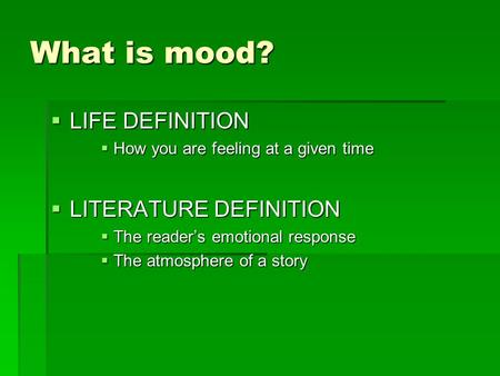 What is mood?  LIFE DEFINITION  How you are feeling at a given time  LITERATURE DEFINITION  The reader's emotional response  The atmosphere of a story.