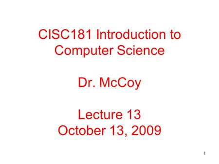 1 CISC181 Introduction to Computer Science Dr. McCoy Lecture 13 October 13, 2009.