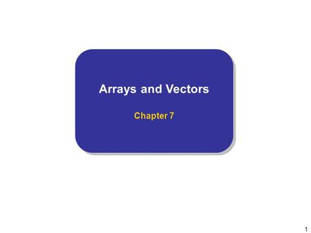 1 Arrays and Vectors Chapter 7 Arrays and Vectors Chapter 7.