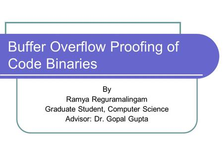 Buffer Overflow Proofing of Code Binaries By Ramya Reguramalingam Graduate Student, Computer Science Advisor: Dr. Gopal Gupta.