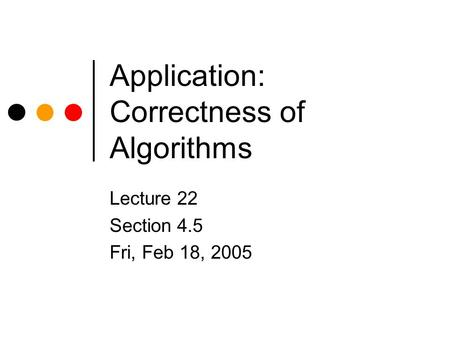 Application: Correctness of Algorithms Lecture 22 Section 4.5 Fri, Feb 18, 2005.