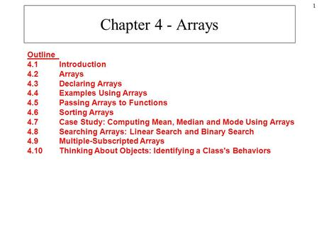 1 Chapter 4 - Arrays Outline 4.1Introduction 4.2Arrays 4.3Declaring Arrays 4.4Examples Using Arrays 4.5Passing Arrays to Functions 4.6Sorting Arrays 4.7Case.