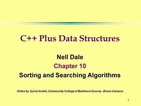 1 C++ Plus Data Structures Nell Dale Chapter 10 Sorting and Searching Algorithms Slides by Sylvia Sorkin, Community College of Baltimore County - Essex.