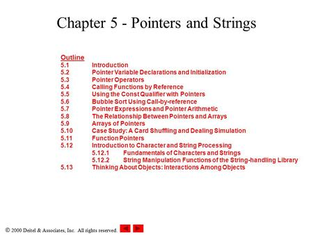  2000 Deitel & Associates, Inc. All rights reserved. Chapter 5 - Pointers and Strings Outline 5.1Introduction 5.2Pointer Variable Declarations and Initialization.