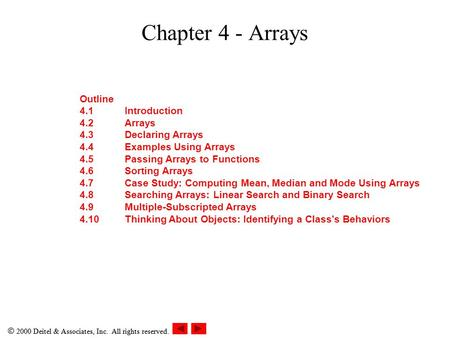  2000 Deitel & Associates, Inc. All rights reserved. Chapter 4 - Arrays Outline 4.1Introduction 4.2Arrays 4.3Declaring Arrays 4.4Examples Using Arrays.