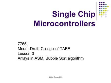 © Mike Stacey 2008 Single Chip Microcontrollers 7765J Mount Druitt College of TAFE Lesson 3 Arrays in ASM, Bubble Sort algorithm.