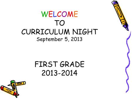WELCOME TO CURRICULUM NIGHT September 5, 2013 FIRST GRADE 2013-2014.