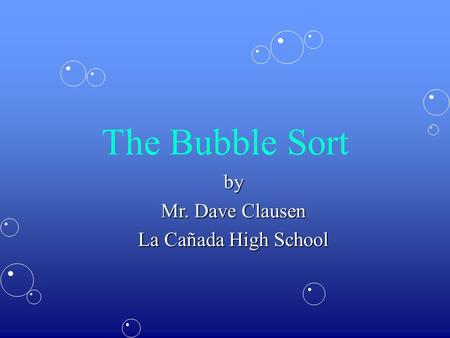 The Bubble Sort by Mr. Dave Clausen La Cañada High School.