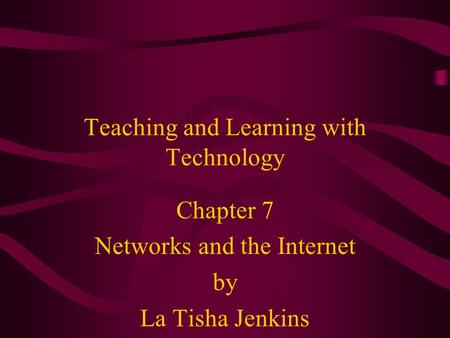 Teaching and Learning with Technology Chapter 7 Networks and the Internet by La Tisha Jenkins.