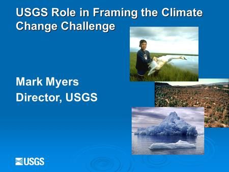 USGS Role in Framing the Climate Change Challenge Mark Myers Director, USGS.