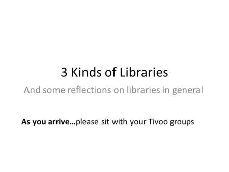 3 Kinds of Libraries And some reflections on libraries in general As you arrive…please sit with your Tivoo groups.