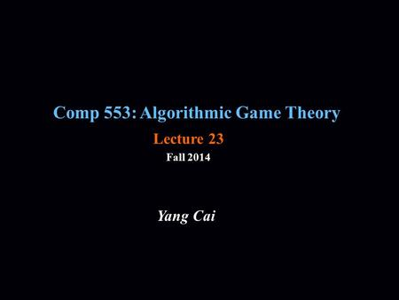 Comp 553: Algorithmic Game Theory Fall 2014 Yang Cai Lecture 23.