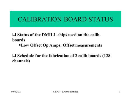06/02/02CERN - LARG meeting1 CALIBRATION BOARD STATUS  Status of the DMILL chips used on the calib. boards  Low Offset Op Amps: Offset measurements 