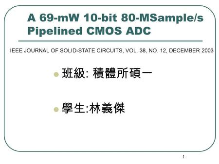 1 A 69-mW 10-bit 80-MSample/s Pipelined CMOS ADC 班級 : 積體所碩一 學生 : 林義傑 IEEE JOURNAL OF SOLID-STATE CIRCUITS, VOL. 38, NO. 12, DECEMBER 2003.