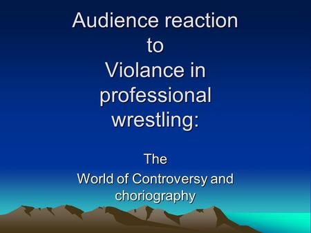 Audience reaction to Violance in professional wrestling: The World of Controversy and choriography.