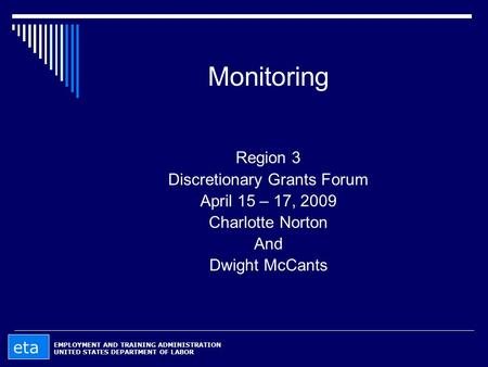 Monitoring Region 3 Discretionary Grants Forum April 15 – 17, 2009 Charlotte Norton And Dwight McCants EMPLOYMENT AND TRAINING ADMINISTRATION UNITED STATES.