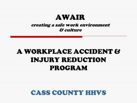 A WORKPLACE ACCIDENT & INJURY REDUCTION PROGRAM CASS COUNTY HHVS AWAIR creating a safe work environment & culture.