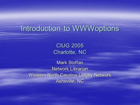 Introduction to WWWoptions CIUG 2005 Charlotte, NC Mark Stoffan Network Librarian Western North Carolina Library Network Asheville, NC.