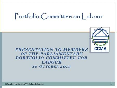 PRESENTATION TO MEMBERS OF THE PARLIAMENTARY PORTFOLIO COMMITTEE FOR LABOUR 10 O CTOBER 2013 Portfolio Committee on Labour CCMA Revolutionising Workplace.