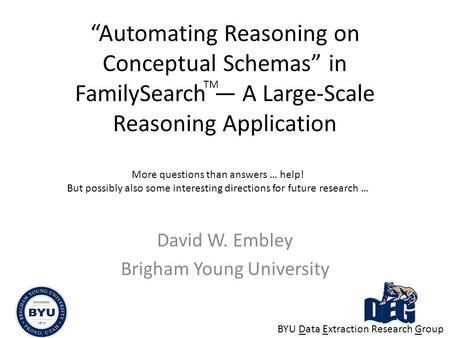 """Automating Reasoning on Conceptual Schemas"" in FamilySearch — A Large-Scale Reasoning Application David W. Embley Brigham Young University More questions."