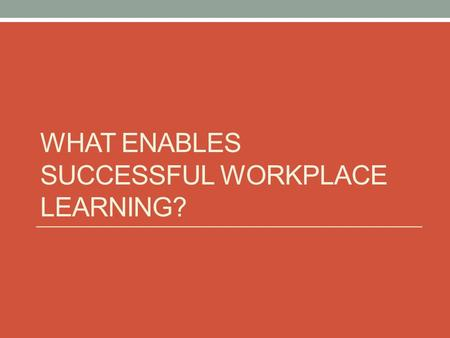 WHAT ENABLES SUCCESSFUL WORKPLACE LEARNING?. In your experiences of workplace learning, what has made a difference?