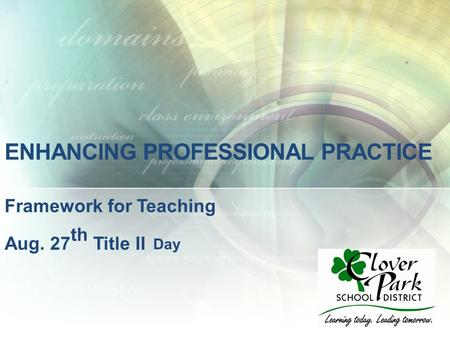 ENHANCING PROFESSIONAL PRACTICE Framework for Teaching Aug. 27 th Title II Day.