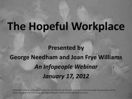 The Hopeful Workplace Presented by George Needham and Joan Frye Williams An Infopeople Webinar January 17, 2012 Infopeople webinars are supported by the.