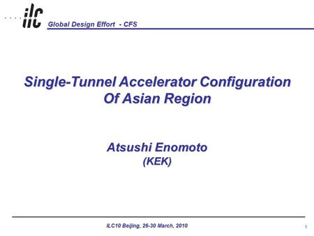 Global Design Effort - CFS ILC10 Beijing, 26-30 March, 2010 1 Single-Tunnel Accelerator Configuration Of Asian Region Atsushi Enomoto (KEK)