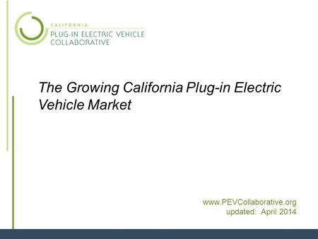 1 The Growing California Plug-in Electric Vehicle Market www.PEVCollaborative.org updated: April 2014.