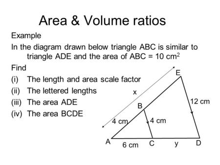 Area & Volume ratios Example In the diagram drawn below triangle ABC is similar to triangle ADE and the area of ABC = 10 cm 2 Find (i)The length and area.