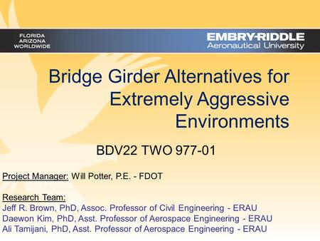 Bridge Girder Alternatives for Extremely Aggressive Environments Project Manager: Will Potter, P.E. - FDOT Research Team: Jeff R. Brown, PhD, Assoc. Professor.