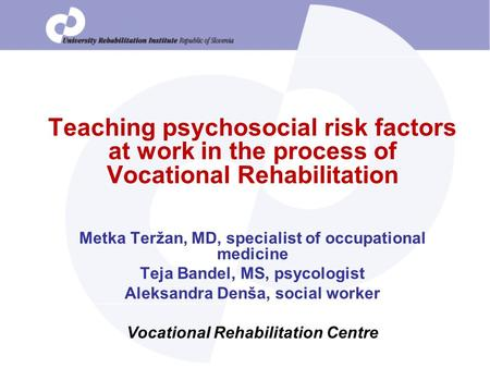 Teaching psychosocial risk factors at work in the process of Vocational Rehabilitation Metka Teržan, MD, specialist of occupational medicine Teja Bandel,