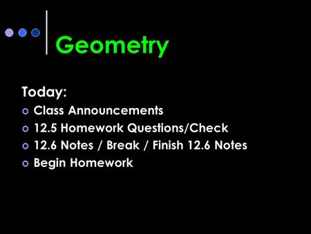 Geometry Today: Class Announcements 12.5 Homework Questions/Check 12.6 Notes / Break / Finish 12.6 Notes Begin Homework.