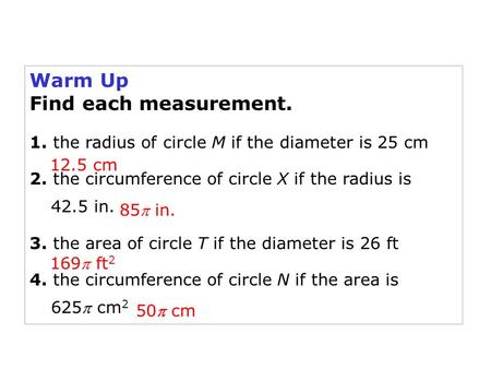 Warm Up Find each measurement. 1. the radius of circle M if the diameter is 25 cm 2. the circumference of circle X if the radius is 42.5 in. 3. the area.