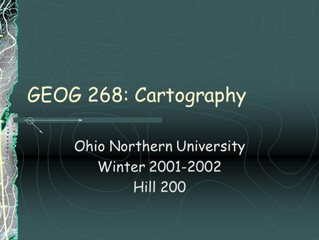 GEOG 268: Cartography Ohio Northern University Winter 2001-2002 Hill 200.