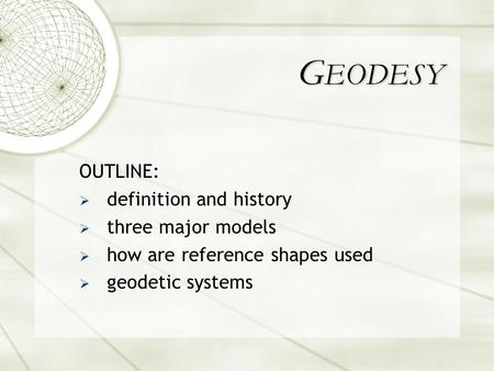 OUTLINE:  definition and history  three major models  how are reference shapes used  geodetic systems G EODESY.