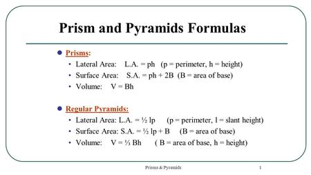 Prisms & Pyramids 1 Prism and Pyramids Formulas Prisms: Lateral Area: L.A. = ph (p = perimeter, h = height) Surface Area: S.A. = ph + 2B (B = area of base)