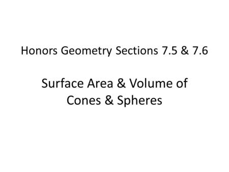 Honors Geometry Sections 7.5 & 7.6 Surface Area & Volume of Cones & Spheres.