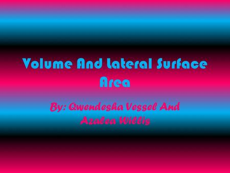 Volume And Lateral Surface Area By: Qwendesha Vessel And Azalea Willis.