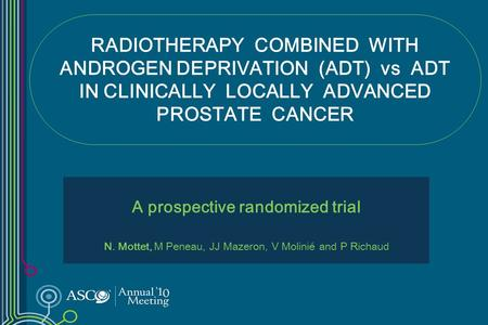 RADIOTHERAPY COMBINED WITH ANDROGEN DEPRIVATION (ADT) vs ADT IN CLINICALLY LOCALLY ADVANCED PROSTATE CANCER A prospective randomized trial N. Mottet, M.