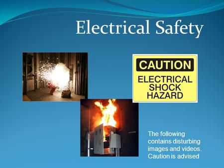 Electrical Safety The following contains disturbing images and videos. Caution is advised.