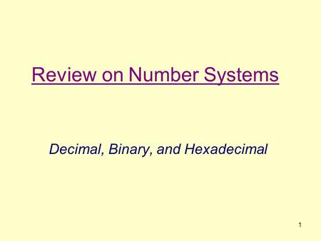 1 Review on Number Systems Decimal, Binary, and Hexadecimal.