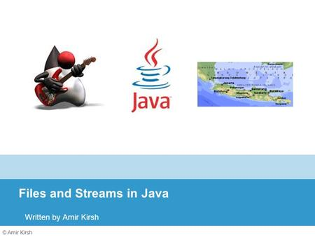© Amir Kirsh Files and Streams in Java Written by Amir Kirsh.